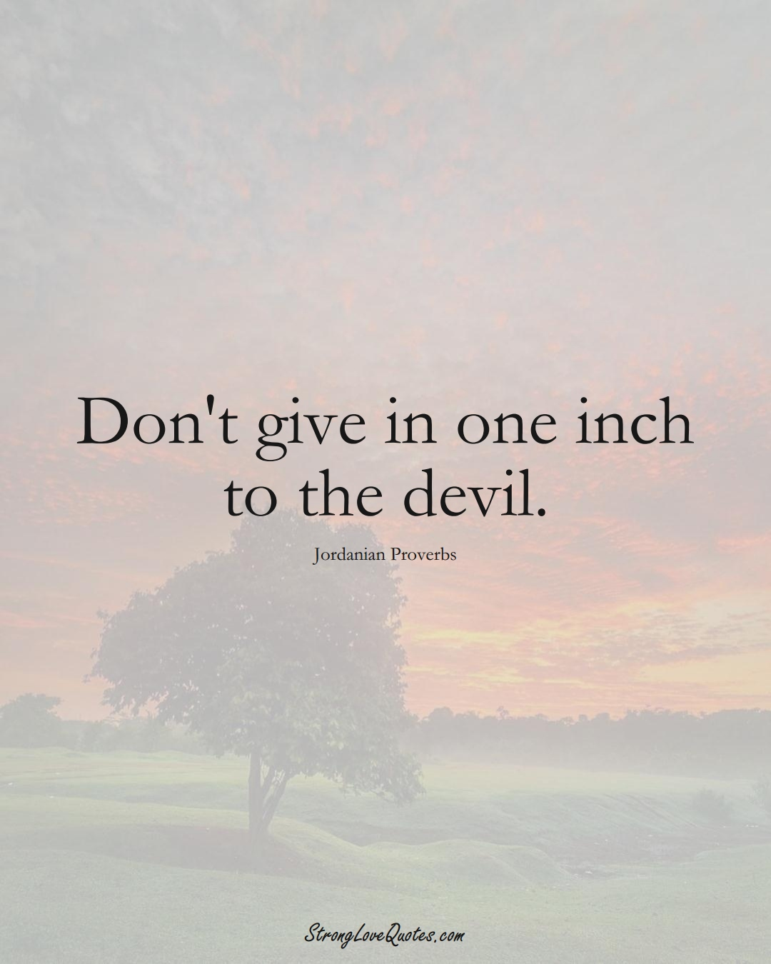 Don't give in one inch to the devil. (Jordanian Sayings);  #MiddleEasternSayings