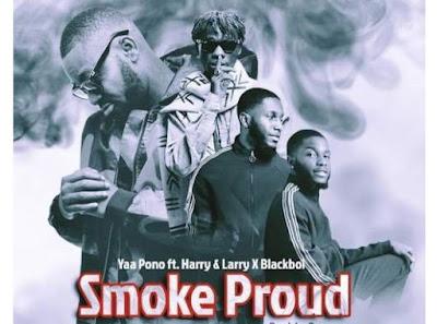 Yaa Pono ft. Harry, Larry, & Blackboi.– Smoke Proud (Mp3 Download)