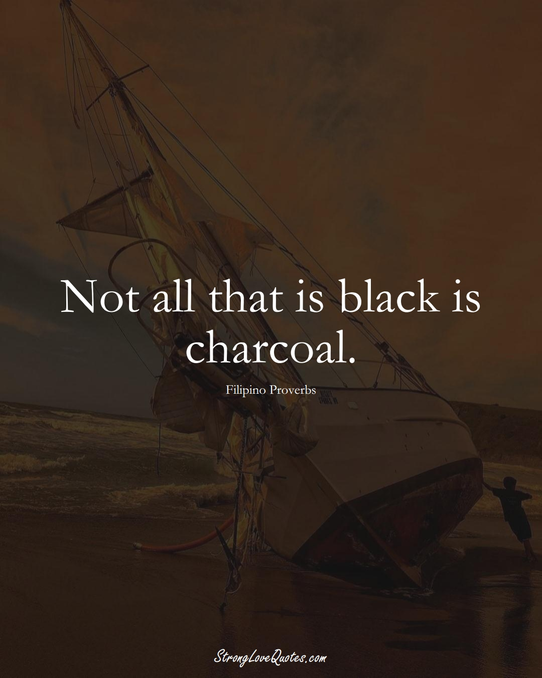 Not all that is black is charcoal. (Filipino Sayings);  #AsianSayings
