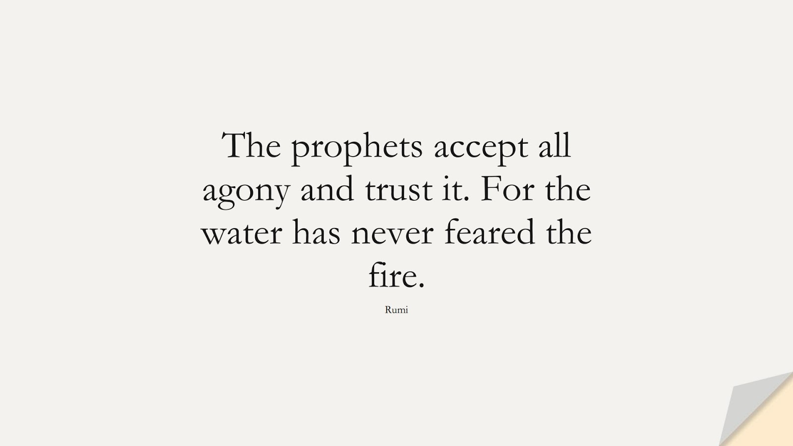The prophets accept all agony and trust it. For the water has never feared the fire. (Rumi);  #RumiQuotes