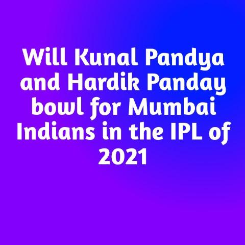Will Kunal Pandya and Hardik Panday bowl for Mumbai Indians in the IPL of 2021