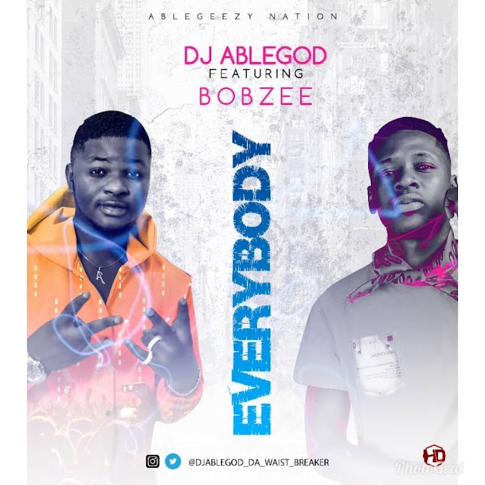 [Download Music] Everybody - Dj Able God ft Bobzee