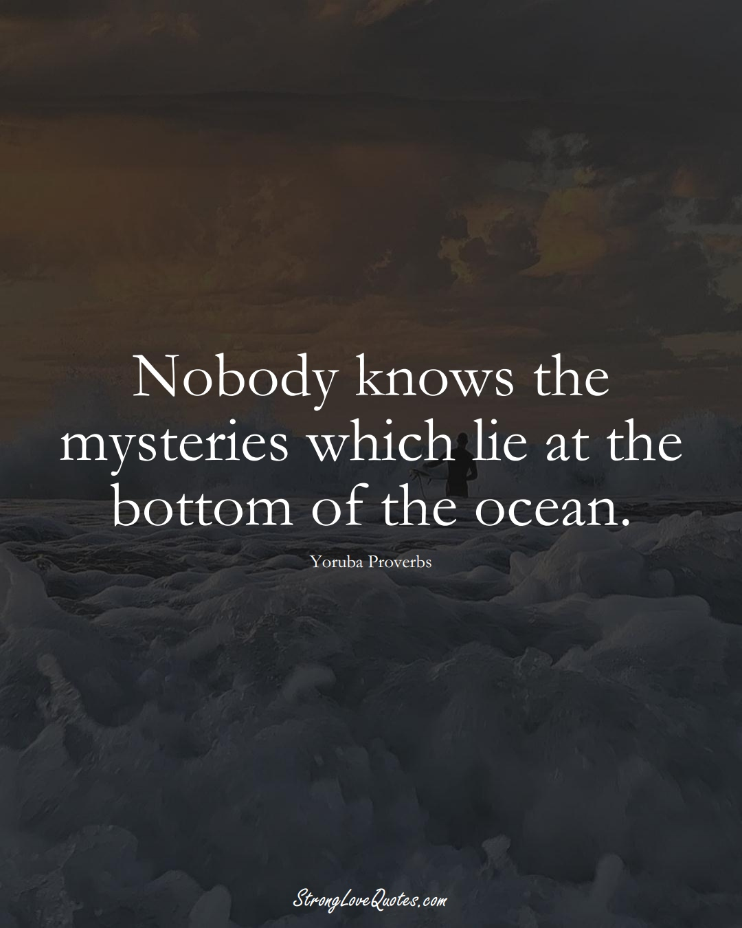 Nobody knows the mysteries which lie at the bottom of the ocean. (Yoruba Sayings);  #aVarietyofCulturesSayings