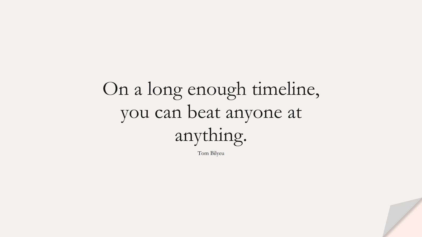 On a long enough timeline, you can beat anyone at anything. (Tom Bilyeu);  #NeverGiveUpQuotes
