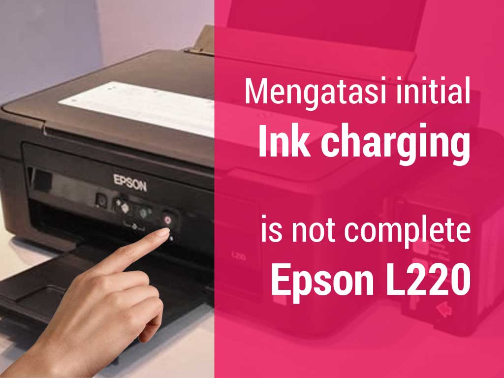cara-mengatasi-initial-ink-charge-is-not-complete-printer-epson-l220