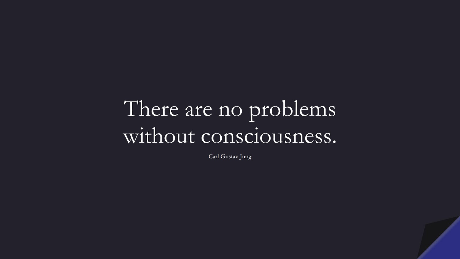 There are no problems without consciousness. (Carl Gustav Jung);  #ShortQuotes