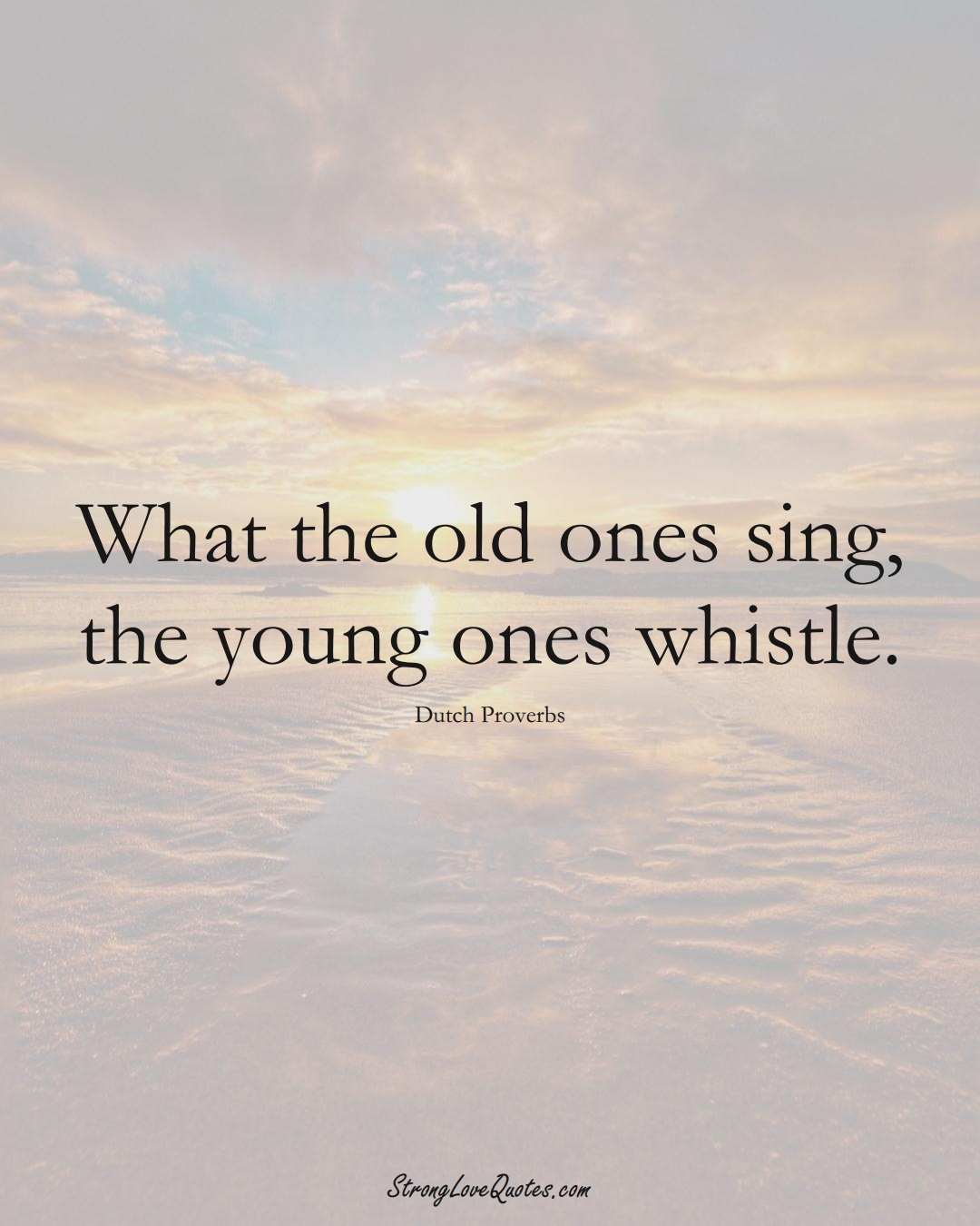 What the old ones sing, the young ones whistle. (Dutch Sayings);  #EuropeanSayings