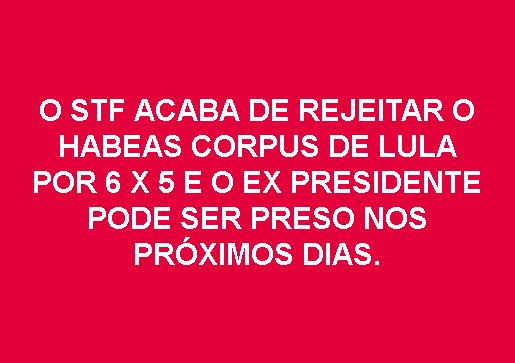 STF rejeita habeas corpus preventivo de Lula por 6 x 5 e ex presidente pode ser preso nos próximos dias
