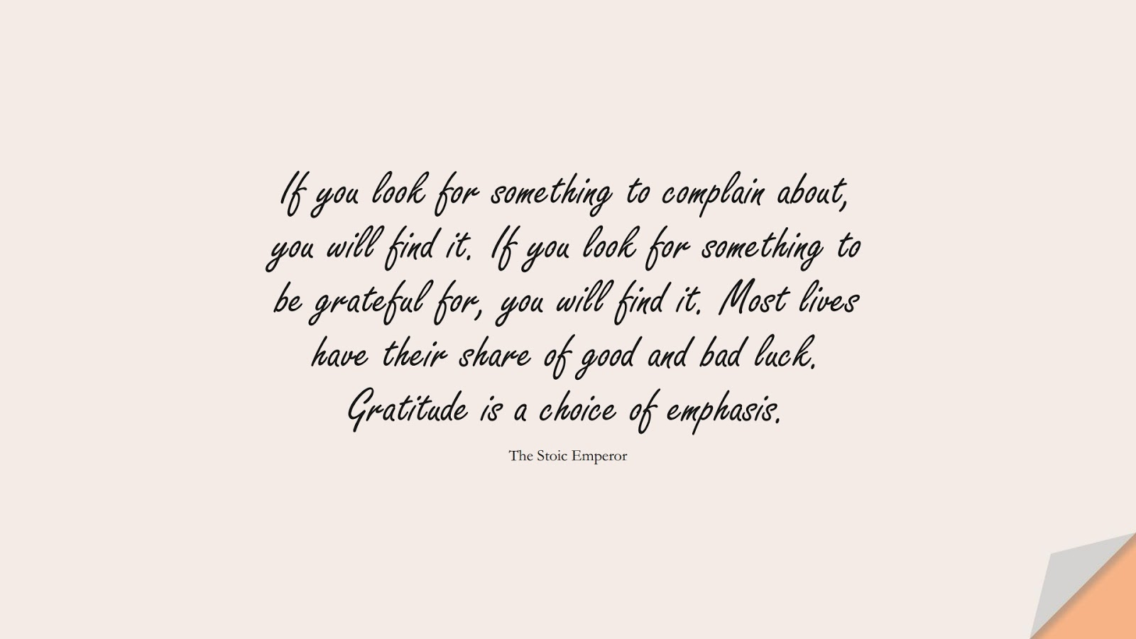 If you look for something to complain about, you will find it. If you look for something to be grateful for, you will find it. Most lives have their share of good and bad luck. Gratitude is a choice of emphasis. (The Stoic Emperor);  #DepressionQuotes