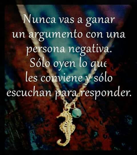 Nunca vas a ganar un argumento con una persona negativa. Sólo oyen lo que les conviene y sólo escuchan para responder.