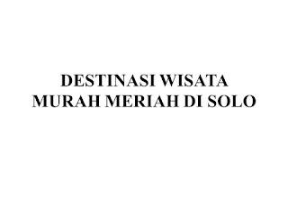 DESTINASI WISATA MURAH MERIAH DI SOLO