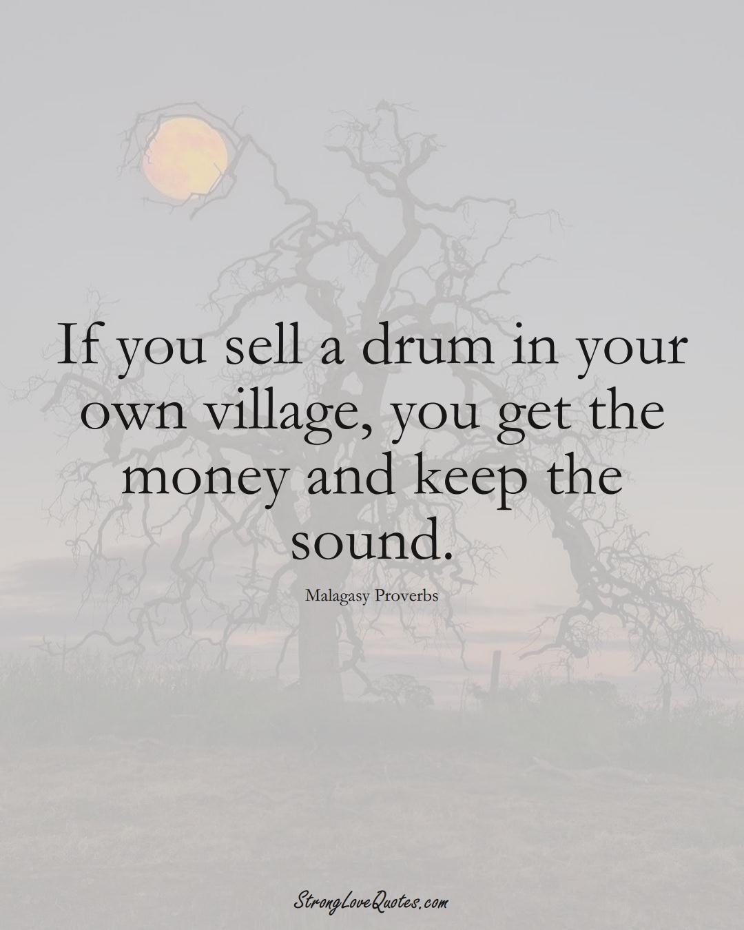 If you sell a drum in your own village, you get the money and keep the sound. (Malagasy Sayings);  #AfricanSayings