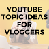 Youtube Topic Ideas For Vloggers