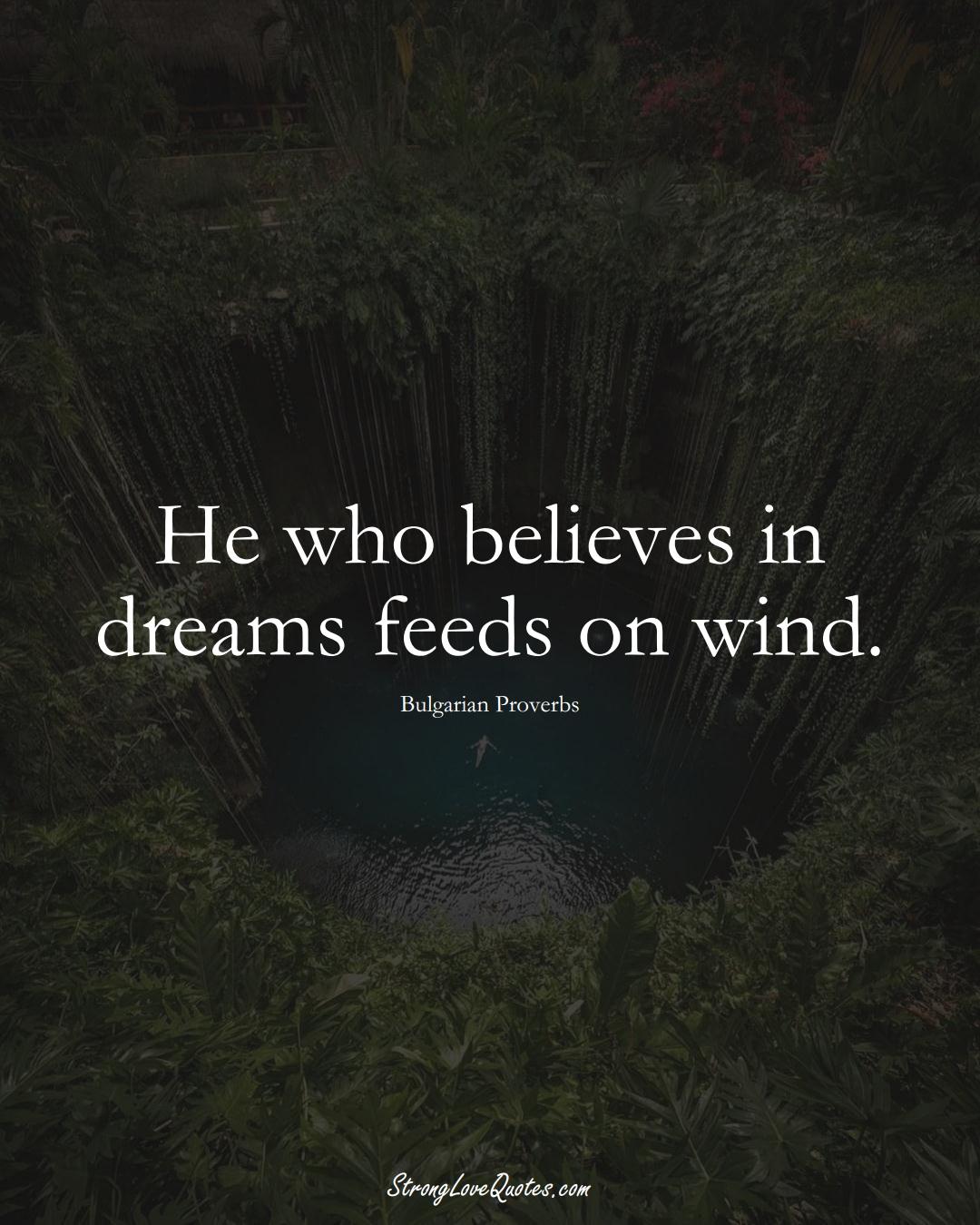 He who believes in dreams feeds on wind. (Bulgarian Sayings);  #EuropeanSayings