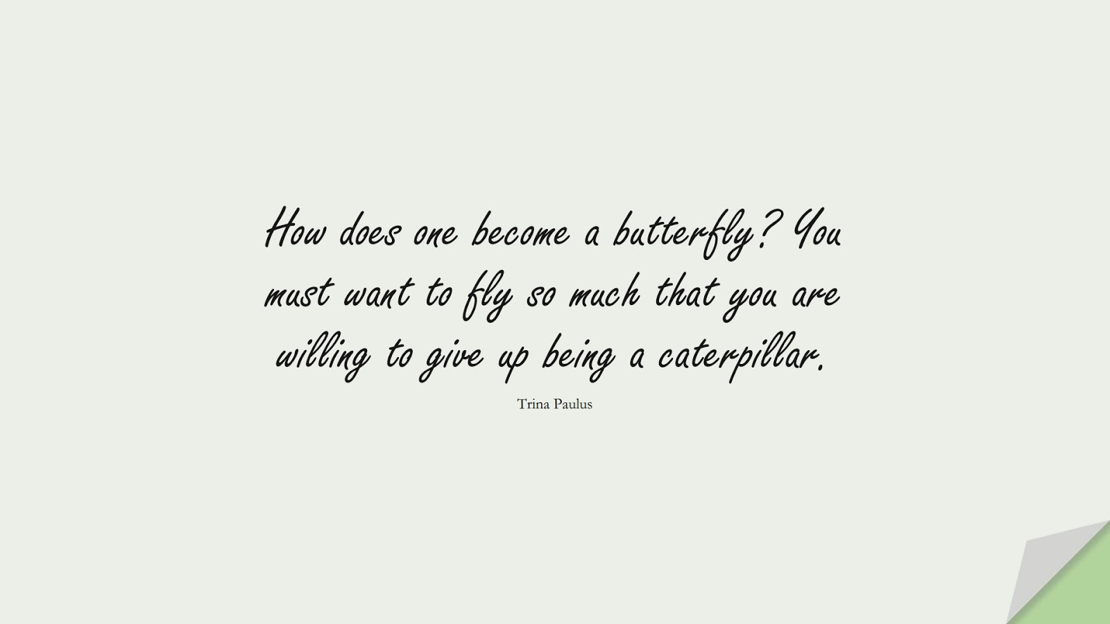 How does one become a butterfly? You must want to fly so much that you are willing to give up being a caterpillar. (Trina Paulus);  #MotivationalQuotes