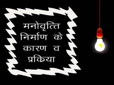मनोवृत्ति का निर्माण  | मनोवृत्ति निर्माण के कारकों व प्रक्रिया | Formation of Attitude in Hindi