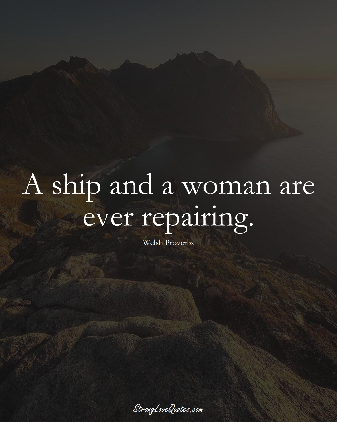 A ship and a woman are ever repairing. (Welsh Sayings);  #EuropeanSayings