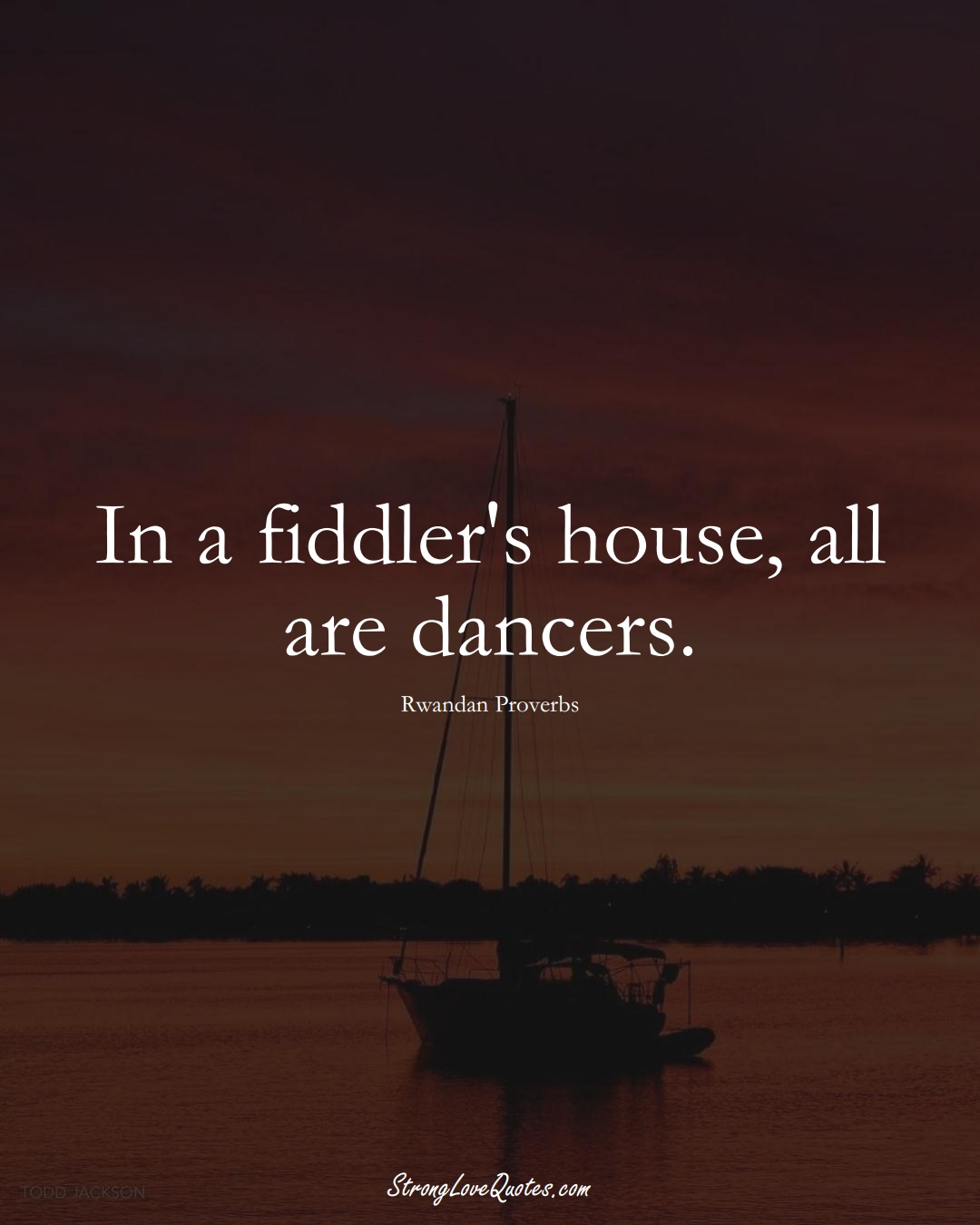 In a fiddler's house, all are dancers. (Rwandan Sayings);  #AfricanSayings