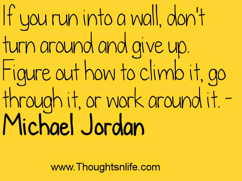 If you run into a wall, don't turn around and give up. Figure out how to climb it, go through it, or work around it. - Michael Jordan