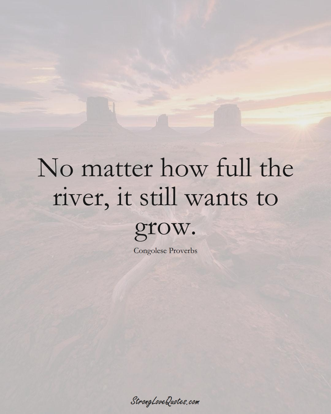 No matter how full the river, it still wants to grow. (Congolese Sayings);  #AfricanSayings