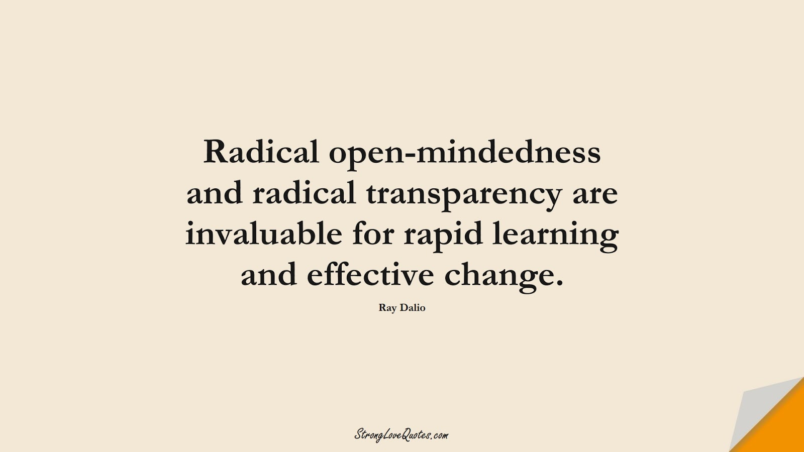 Radical open-mindedness and radical transparency are invaluable for rapid learning and effective change. (Ray Dalio);  #LearningQuotes