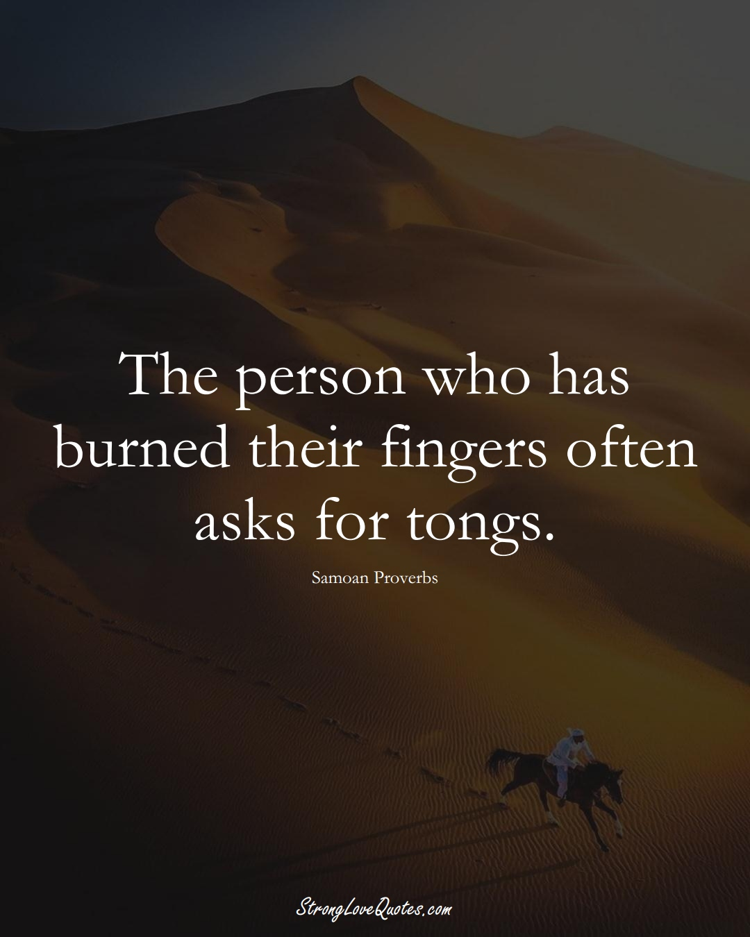 The person who has burned their fingers often asks for tongs. (Samoan Sayings);  #AustralianSayings