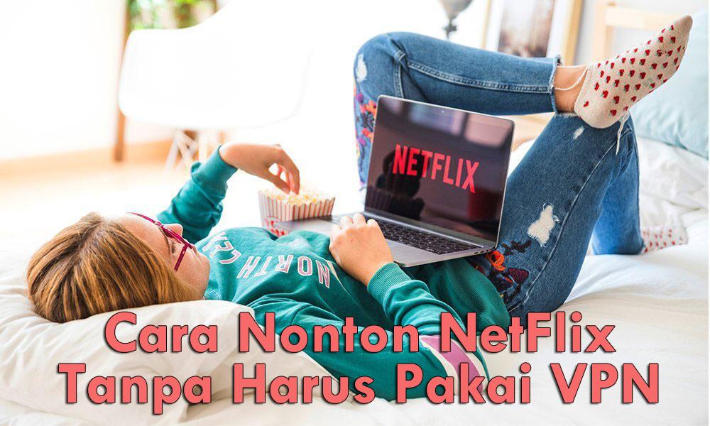 Cara Nonton NetFlix Tanpa Harus Pakai VPN
