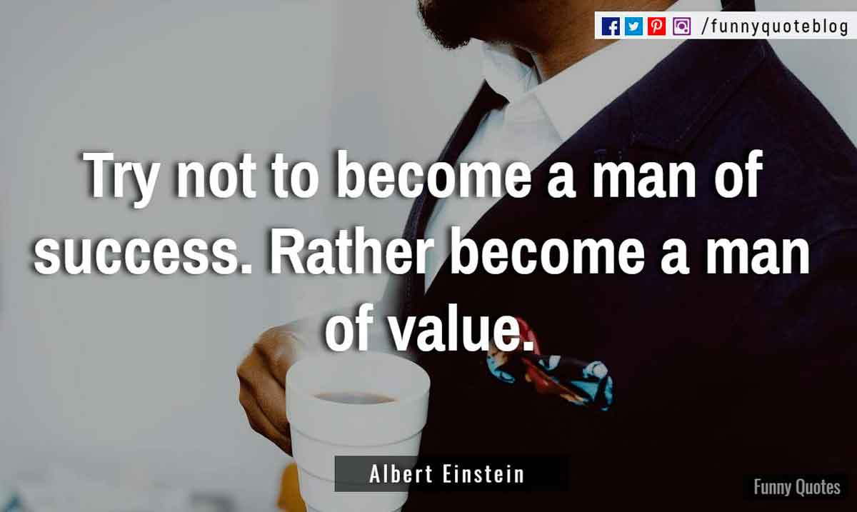 """Try not to become a man of success. Rather become a man of value."" ― Albert Einstein Quote"
