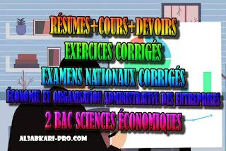 2 BAC SCIENCES ÉCONOMIQUES: COURS ET RÉSUMES ET EXERCICES CORRIGÉS EXAMENS CORRIGÉS DE MATIÈRE ÉCONOMIE ET ORGANISATION ADMINISTRATIVE DES ENTREPRISES, 2 bac Sciences Économiques, 2 bac, Examen National, baccalauréat, bac maroc, BAC, 2 éme Bac, Exercices, Cours, devoirs, examen nationaux, exercice, 2ème Baccalauréat, prof de soutien scolaire a domicile, cours gratuit, cours gratuit en ligne, cours particuliers, cours à domicile, soutien scolaire à domicile, les cours particuliers, cours de soutien, les cours de soutien, cours online, cour online.