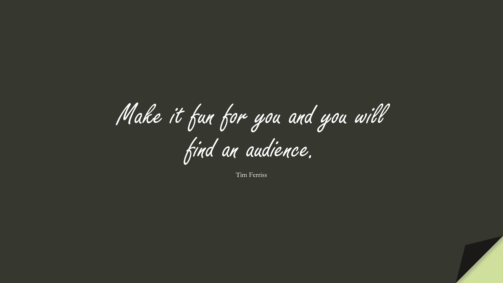 Make it fun for you and you will find an audience. (Tim Ferriss);  #TimFerrissQuotes