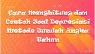 Cara Menghitung dan Contoh Soal Depresiasi Metode Jumlah Angka Tahun