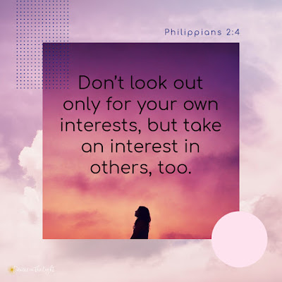 Don't look out only for your own interests, but take an interest in others, too. Philippians 2:4