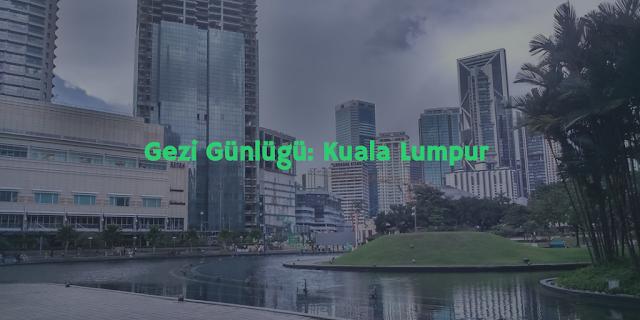 Gezi Günlüğü: Kuala Lumpur
