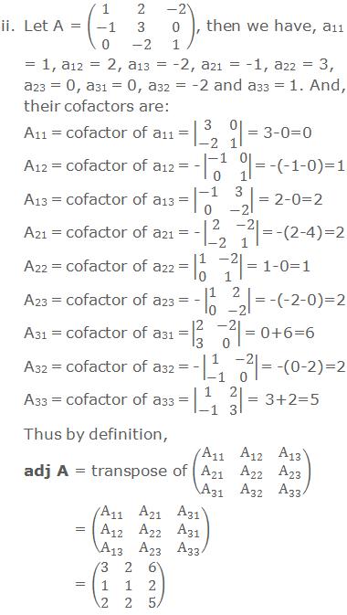 ii. Let A = (■(1&2&-2@-1&3&0@0&-2&1)), then we have, a11 = 1, a12 = 2, a13 = -2, a21 = -1, a22 = 3, a23 = 0, a31 = 0, a32 = -2 and a33 = 1. And, their cofactors are: A11 = cofactor of a11 =  ■(3&0@-2&1)  = 3-0=0 A12 = cofactor of a12 = -  ■(-1&0@0&1)   = -(-1-0)=1 A13 = cofactor of a13 =  ■(-1&3@0&-2)   = 2-0=2 A21 = cofactor of a21 = -  ■(2&-2@-2&1)   = -(2-4)=2 A22 = cofactor of a22 =  ■(1&-2@0&1)   = 1-0=1 A23 = cofactor of a23 = -  ■(1&2@0&-2)   = -(-2-0)=2 A31 = cofactor of a31 =  ■(2&-2@3&0)   = 0+6=6 A32 = cofactor of a32 = -  ■(1&-2@-1&0)  = -(0-2)=2 A33 = cofactor of a33 =  ■(1&2@-1&3)  = 3+2=5 Thus by definition, adj A = transpose of (■(A_11&A_12&A_13@A_21&A_22&A_23@A_31&A_32&A_33 ))          = (■(A_11&A_21&A_31@A_12&A_22&A_31@A_13&A_23&A_33 ))           = (■(3&2&6@1&1&2@2&2&5))