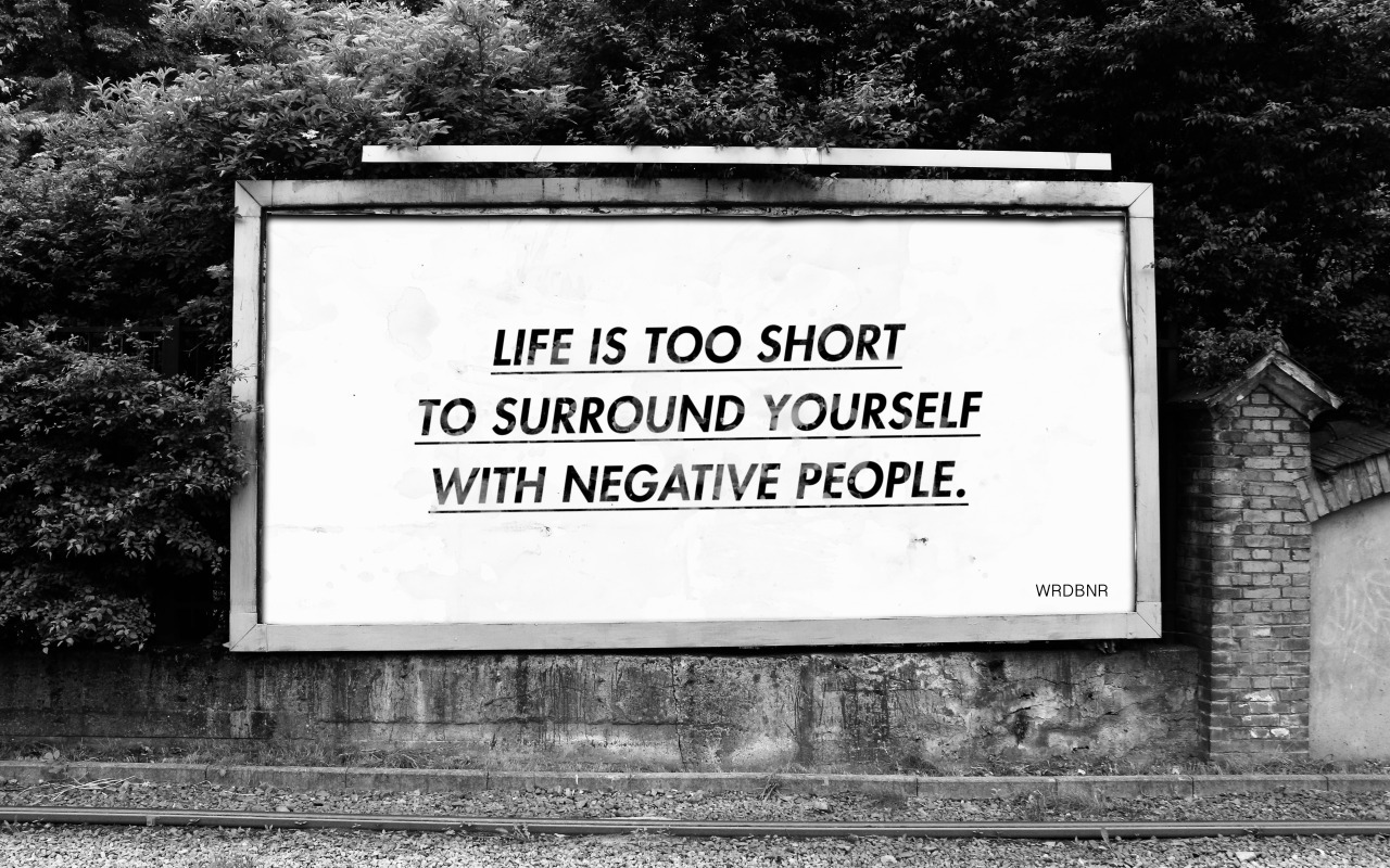 Life is too short to surround yourself with negative people.