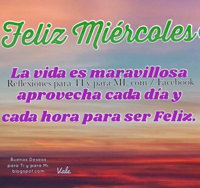 FELIZ MIÉRCOLES  La vida es maravillosa. Aprovecha cada día  y cada hora para ser Feliz.