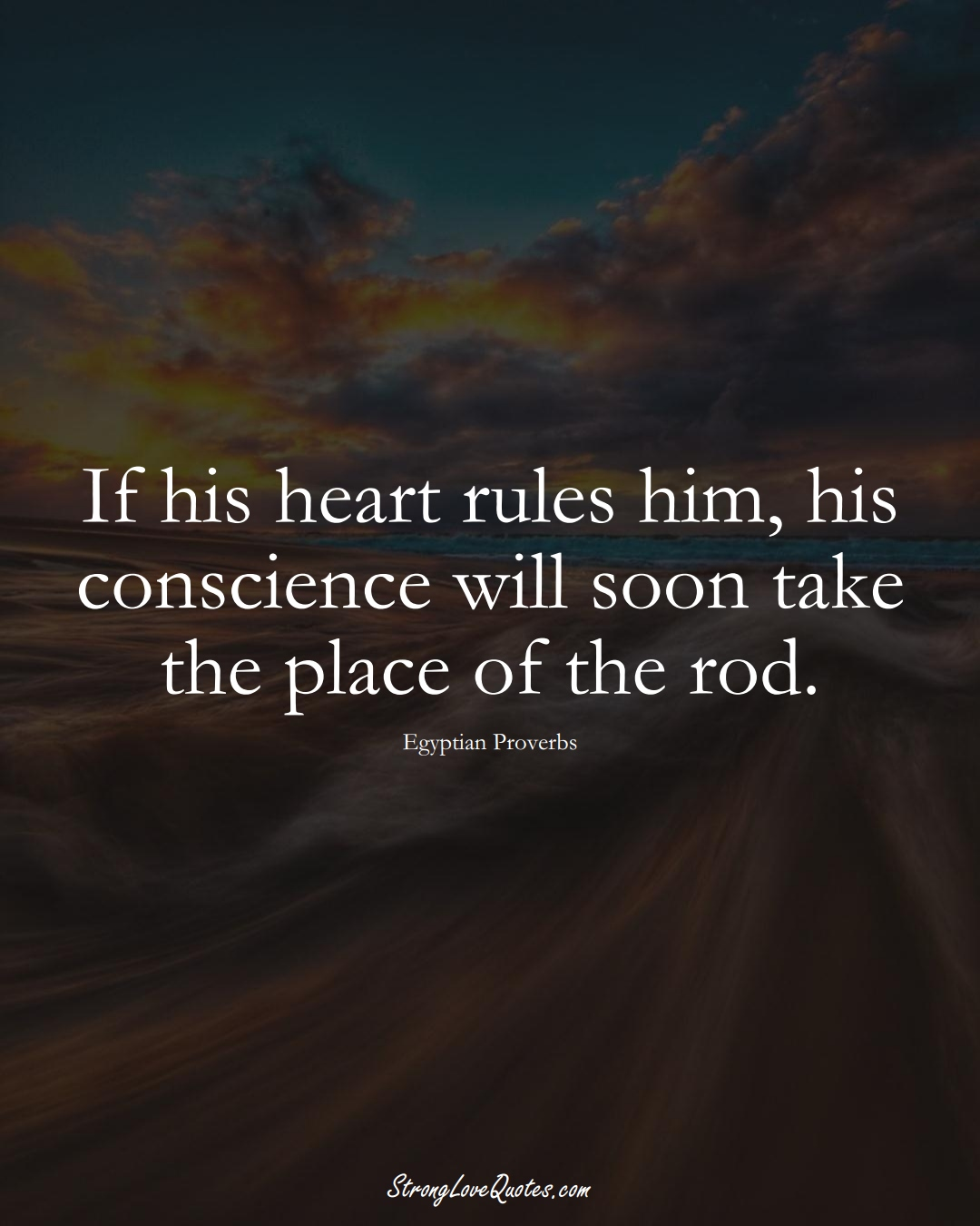 If his heart rules him, his conscience will soon take the place of the rod. (Egyptian Sayings);  #MiddleEasternSayings