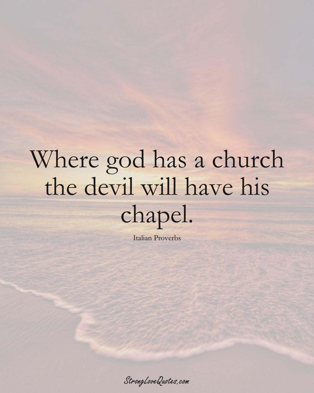 Where god has a church the devil will have his chapel. (Italian Sayings);  #EuropeanSayings