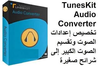 TunesKit Audio Converter 3.1.0.45 تخصيص إعدادات الصوت وتقسيم الصوت الكبير إلى شرائح صغيرة