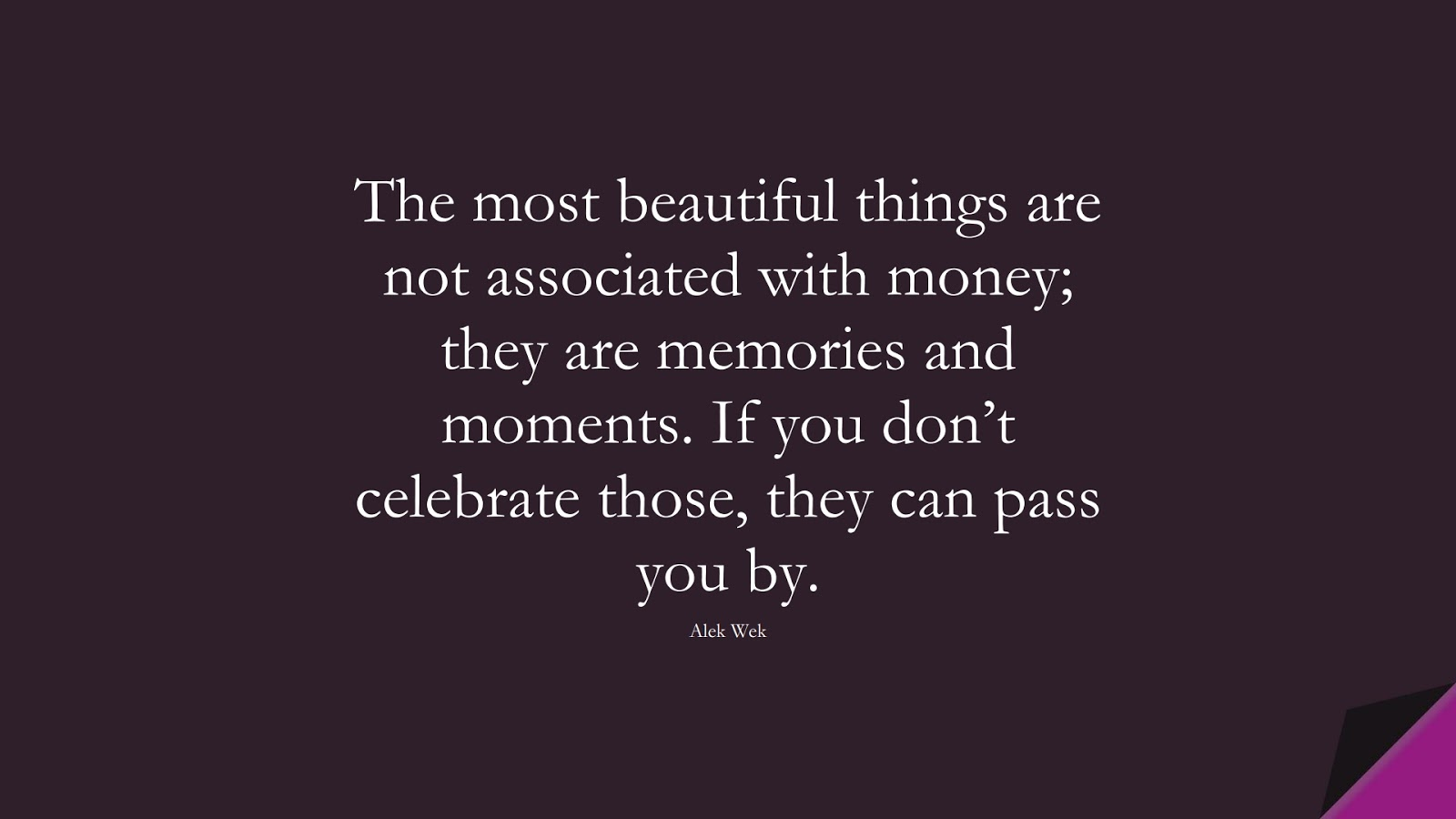The most beautiful things are not associated with money; they are memories and moments. If you don't celebrate those, they can pass you by. (Alek Wek);  #MoneyQuotes