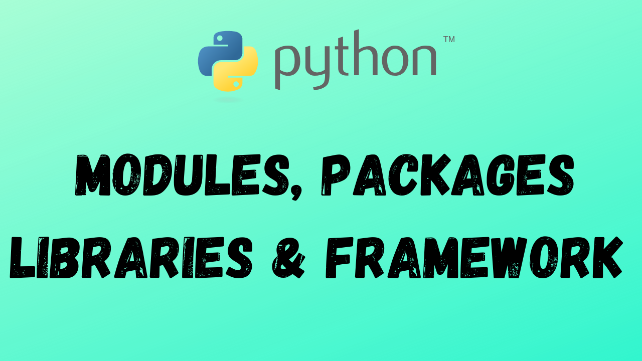 PYTHON MODULES, PACKAGES, LIBRARIES & FRAMEWORK