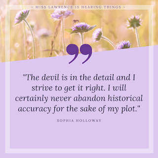 "A quote from the interview by Sophia Holloway. A purple background with flowers at the top. Text reads: ""The devil is in the detail and I strive to get it right. I will certainly never abandon historical accuracy for the sake of my plot."""