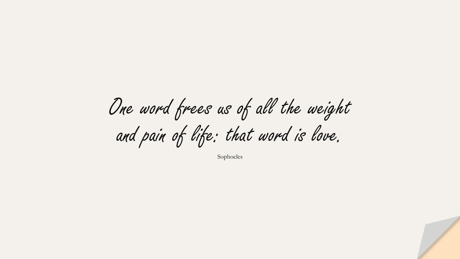 One word frees us of all the weight and pain of life: that word is love. (Sophocles);  #LoveQuotes
