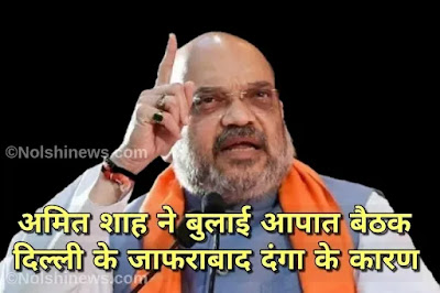 अमित शाह ने बुलाई आपात बैठक दिल्ली के जाफराबाद दंगा के कारण