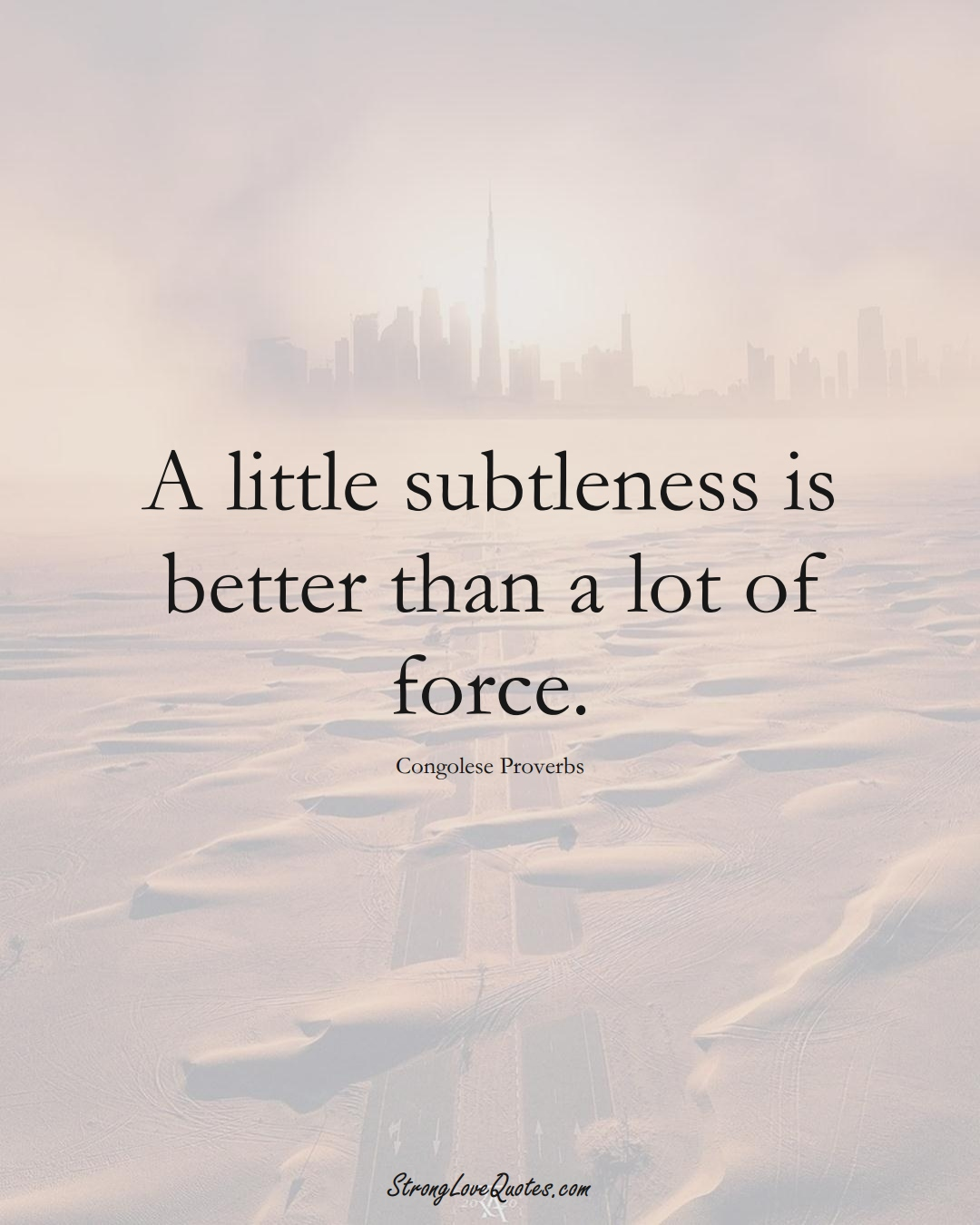 A little subtleness is better than a lot of force. (Congolese Sayings);  #AfricanSayings