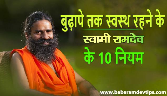 बुढ़ापे में भी स्वस्थ शरीर चाहिए तो अपनाये बाबा रामदेव के ये 10 नियम