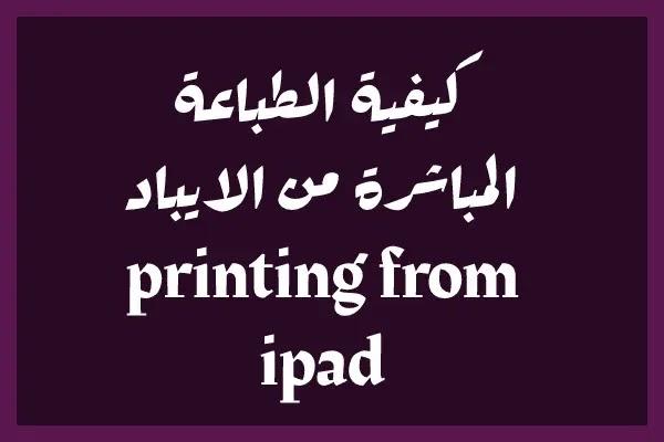 كيفية الطباعة المباشرة من الايباد printing from ipad