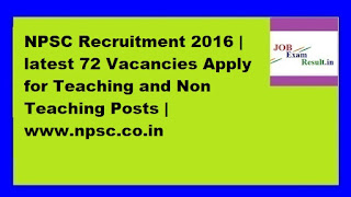 NPSC Recruitment 2016 | latest 72 Vacancies Apply for Teaching and Non Teaching Posts | www.npsc.co.in