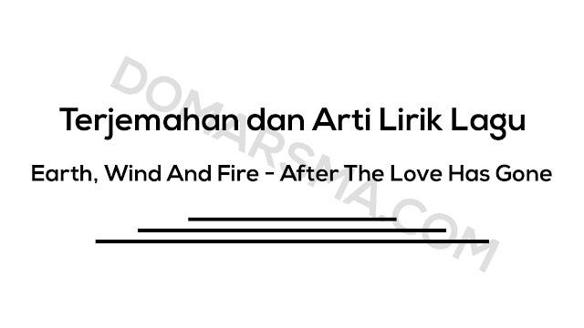 Terjemahan dan Arti Lirik Lagu Earth, Wind And Fire - After The Love Has Gone