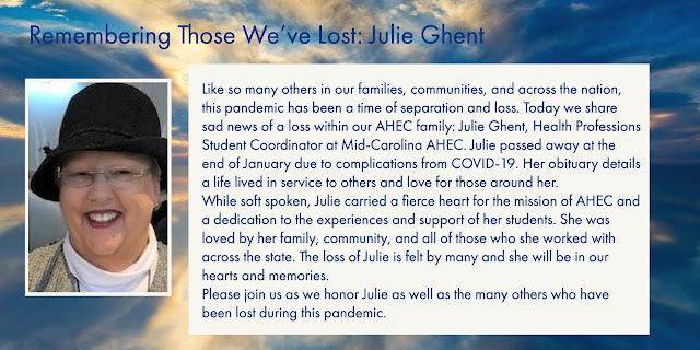 Like so many others in our families, communities, and across the nation, this pandemic has been a time of separation and loss. Today we share sad news of a loss within our AHEC family: Julie Ghent, Health Professions Student Coordinator at Mid-Carolina AHEC. Julie passed away at the end of January due to complications from COVID-19. Her obituary details a life lived in service to others and love for those around her.   While soft spoken, Julie carried a fierce heart for the mission of AHEC and a dedication to the experiences and support of her students. She was loved by her family, community, and all of those who she worked with across the state. The loss of Julie is felt by many and she will be in our hearts and memories.   Please join us as we honor Julie as well as the many others who have been lost during this pandemic.